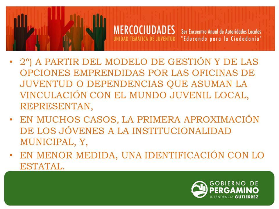 2º) A PARTIR DEL MODELO DE GESTIÓN Y DE LAS OPCIONES EMPRENDIDAS POR LAS OFICINAS DE JUVENTUD O DEPENDENCIAS QUE ASUMAN LA VINCULACIÓN CON EL MUNDO JUVENIL LOCAL, REPRESENTAN, EN MUCHOS CASOS, LA PRIMERA APROXIMACIÓN DE LOS JÓVENES A LA INSTITUCIONALIDAD MUNICIPAL, Y, EN MENOR MEDIDA, UNA IDENTIFICACIÓN CON LO ESTATAL.
