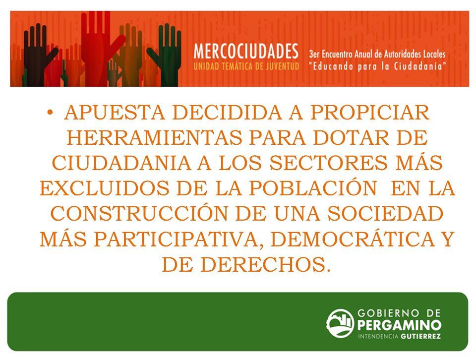 APUESTA DECIDIDA A PROPICIAR HERRAMIENTAS PARA DOTAR DE CIUDADANIA A LOS SECTORES MÁS EXCLUIDOS DE LA POBLACIÓN EN LA CONSTRUCCIÓN DE UNA SOCIEDAD MÁS PARTICIPATIVA, DEMOCRÁTICA Y DE DERECHOS.