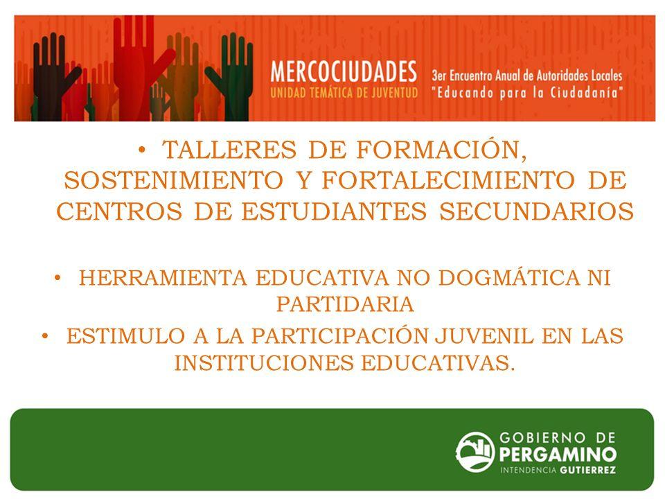 TALLERES DE FORMACIÓN, SOSTENIMIENTO Y FORTALECIMIENTO DE CENTROS DE ESTUDIANTES SECUNDARIOS HERRAMIENTA EDUCATIVA NO DOGMÁTICA NI PARTIDARIA ESTIMULO A LA PARTICIPACIÓN JUVENIL EN LAS INSTITUCIONES EDUCATIVAS.