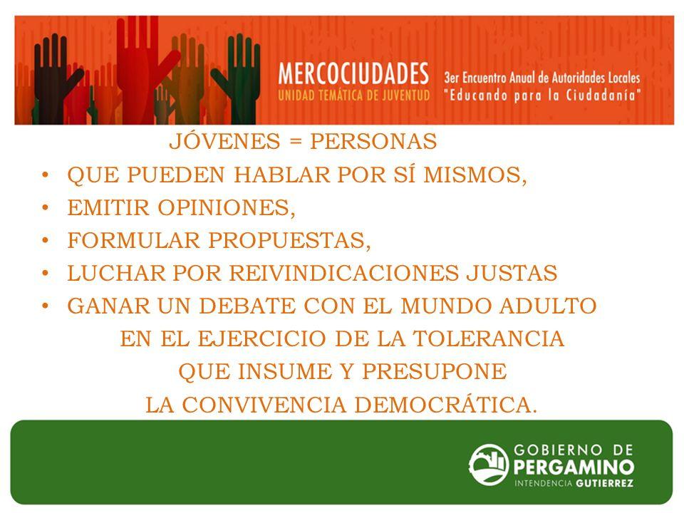 JÓVENES = PERSONAS QUE PUEDEN HABLAR POR SÍ MISMOS, EMITIR OPINIONES, FORMULAR PROPUESTAS, LUCHAR POR REIVINDICACIONES JUSTAS GANAR UN DEBATE CON EL MUNDO ADULTO EN EL EJERCICIO DE LA TOLERANCIA QUE INSUME Y PRESUPONE LA CONVIVENCIA DEMOCRÁTICA.