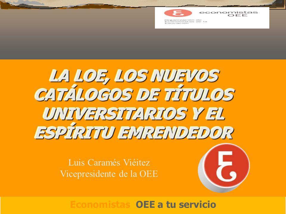 LA LOE, LOS NUEVOS CATÁLOGOS DE TÍTULOS UNIVERSITARIOS Y EL ESPÍRITU EMRENDEDOR Economistas OEE a tu servicio Luis Caramés Viéitez Vicepresidente de la OEE