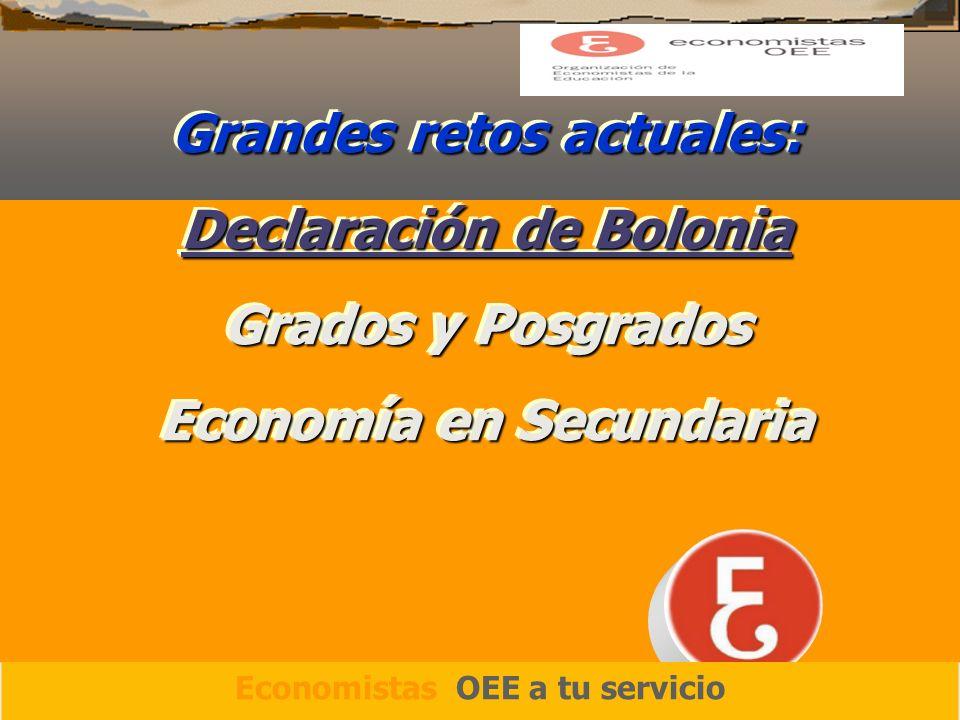 Grandes retos actuales: Declaración de Bolonia Grados y Posgrados Economía en Secundaria Grandes retos actuales: Declaración de Bolonia Grados y Posgrados Economía en Secundaria Economistas OEE a tu servicio