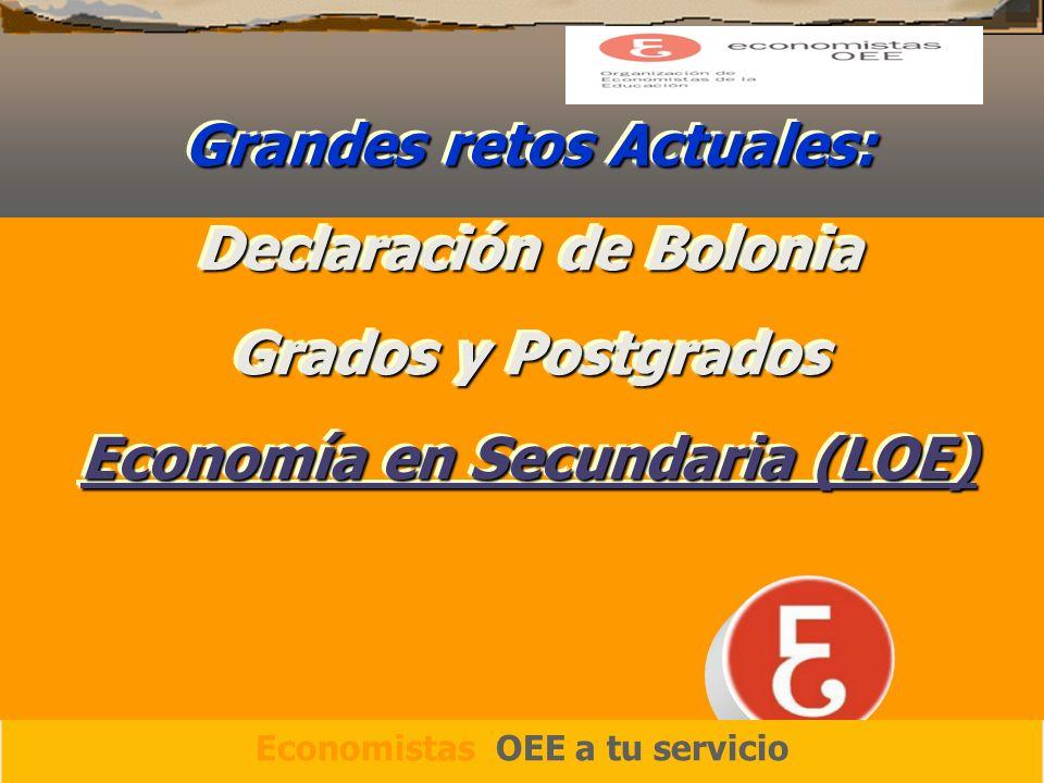 Grandes retos Actuales: Declaración de Bolonia Grados y Postgrados Economía en Secundaria (LOE) Grandes retos Actuales: Declaración de Bolonia Grados y Postgrados Economía en Secundaria (LOE) Economistas OEE a tu servicio