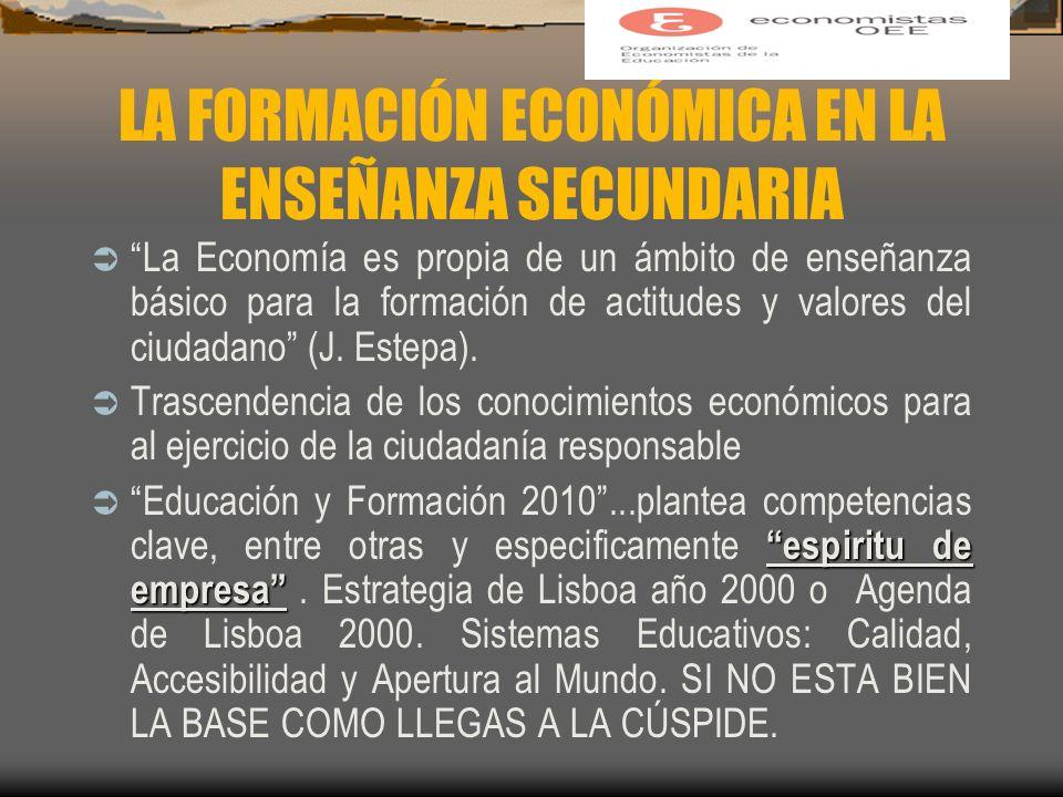 LA FORMACIÓN ECONÓMICA EN LA ENSEÑANZA SECUNDARIA La Economía es propia de un ámbito de enseñanza básico para la formación de actitudes y valores del ciudadano (J.