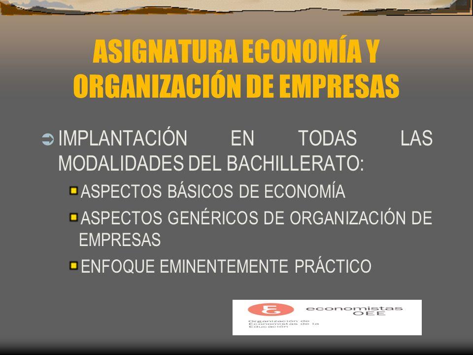 ASIGNATURA ECONOMÍA Y ORGANIZACIÓN DE EMPRESAS IMPLANTACIÓN EN TODAS LAS MODALIDADES DEL BACHILLERATO: ASPECTOS BÁSICOS DE ECONOMÍA ASPECTOS GENÉRICOS DE ORGANIZACIÓN DE EMPRESAS ENFOQUE EMINENTEMENTE PRÁCTICO