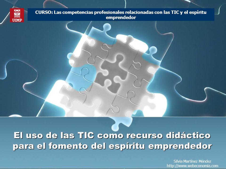 El uso de las TIC como recurso didáctico para el fomento del espíritu emprendedor Silvia Martínez Méndez http://www.webeconomia.com CURSO: Las competencias profesionales relacionadas con las TIC y el espíritu emprendedor