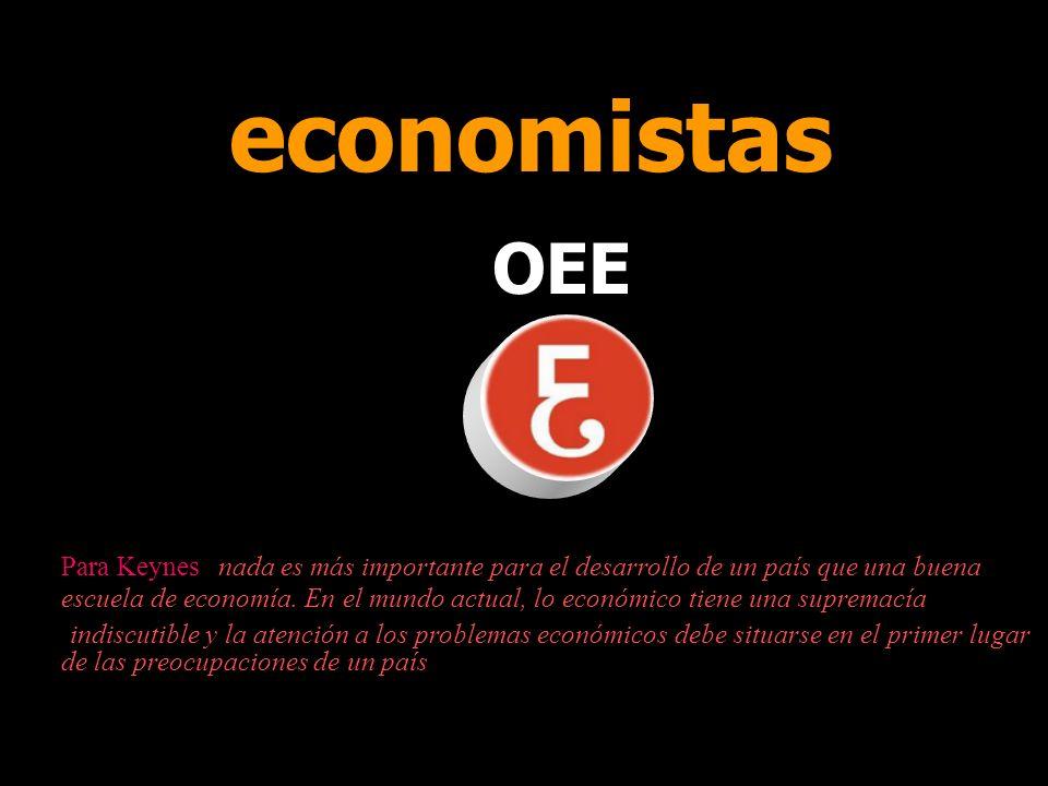 economistas OEE Para Keynes nada es más importante para el desarrollo de un país que una buena escuela de economía.