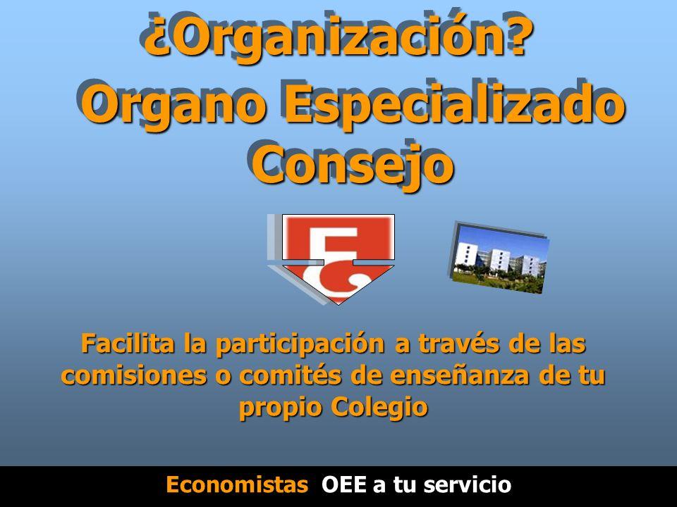 Organo Especializado Consejo Facilita la participación a través de las comisiones o comités de enseñanza de tu propio Colegio ¿Organización.