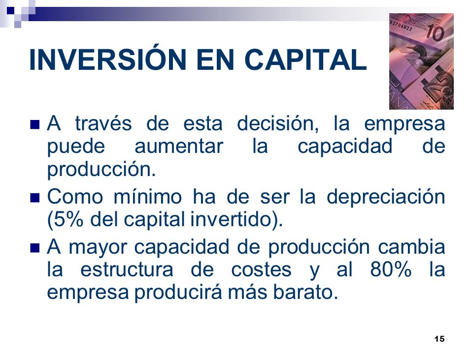 15 INVERSIÓN EN CAPITAL A través de esta decisión, la empresa puede aumentar la capacidad de producción. Como mínimo ha de ser la depreciación (5% del