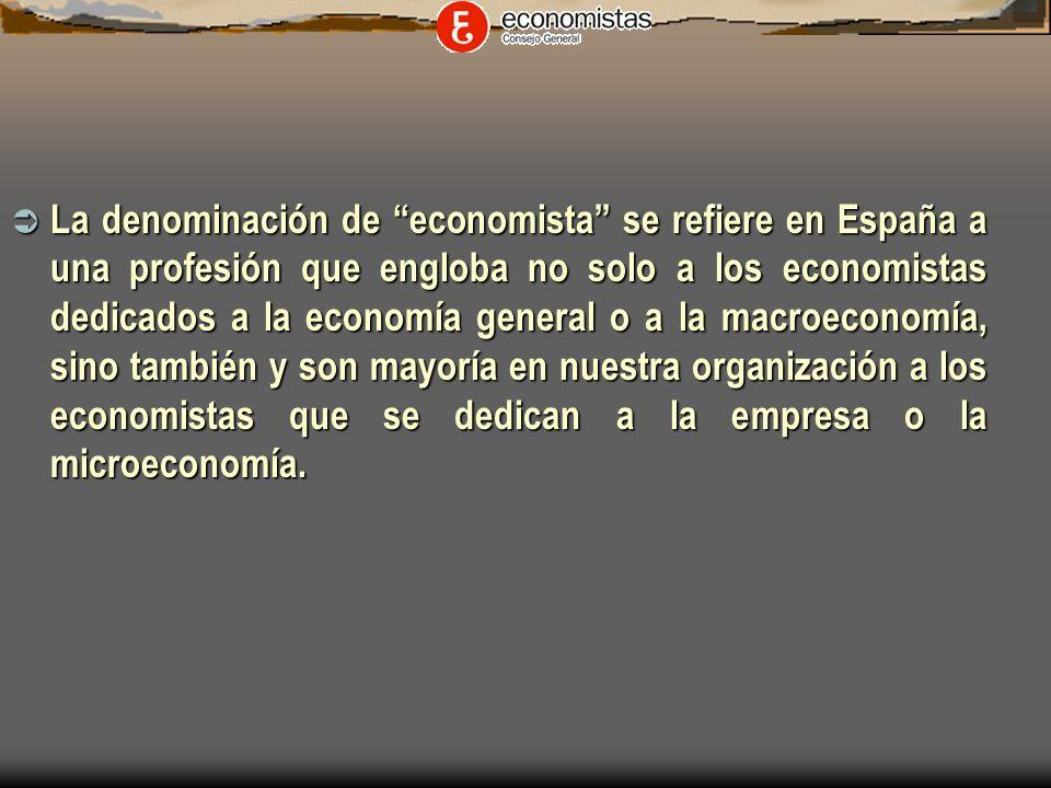 La denominación de economista se refiere en España a una profesión que engloba no solo a los economistas dedicados a la economía general o a la macroeconomía, sino también y son mayoría en nuestra organización a los economistas que se dedican a la empresa o la microeconomía.