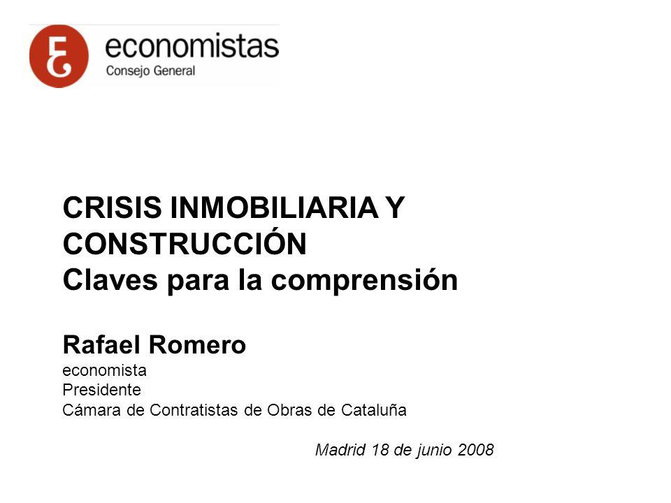 CRISIS INMOBILIARIA Y CONSTRUCCIÓN Claves para la comprensión Rafael Romero economista Presidente Cámara de Contratistas de Obras de Cataluña Madrid 18 de junio 2008