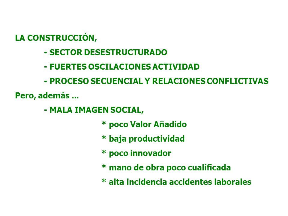 LA CONSTRUCCIÓN, - SECTOR DESESTRUCTURADO - FUERTES OSCILACIONES ACTIVIDAD - PROCESO SECUENCIAL Y RELACIONES CONFLICTIVAS Pero, además...