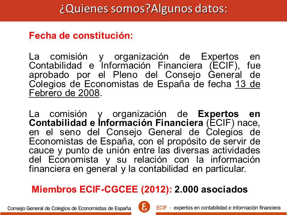 ¿Quienes somos Algunos datos: ¿Quienes somos Algunos datos: Fecha de constitución: La comisión y organización de Expertos en Contabilidad e Información Financiera (ECIF), fue aprobado por el Pleno del Consejo General de Colegios de Economistas de España de fecha 13 de Febrero de 2008.