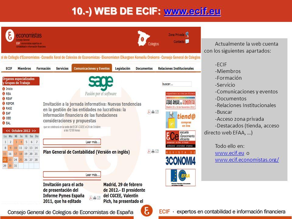 10.-) WEB DE ECIF: www.ecif.eu www.ecif.eu Actualmente la web cuenta con los siguientes apartados: -ECIF -Miembros -Formación -Servicio -Comunicaciones y eventos -Documentos -Relaciones Institucionales -Buscar -Acceso zona privada -Destacados (tienda, acceso directo web EFAA, …) Todo ello en: www.ecif.euwww.ecif.eu o www.ecif.economistas.org/