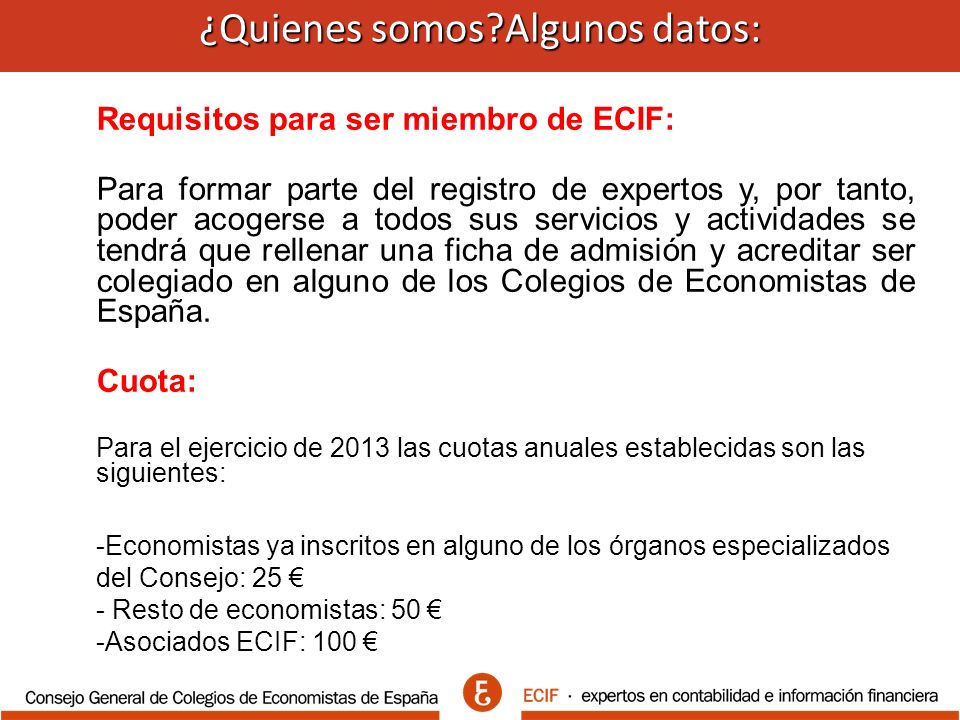 ¿Quienes somos Algunos datos: ¿Quienes somos Algunos datos: Requisitos para ser miembro de ECIF: Para formar parte del registro de expertos y, por tanto, poder acogerse a todos sus servicios y actividades se tendrá que rellenar una ficha de admisión y acreditar ser colegiado en alguno de los Colegios de Economistas de España.