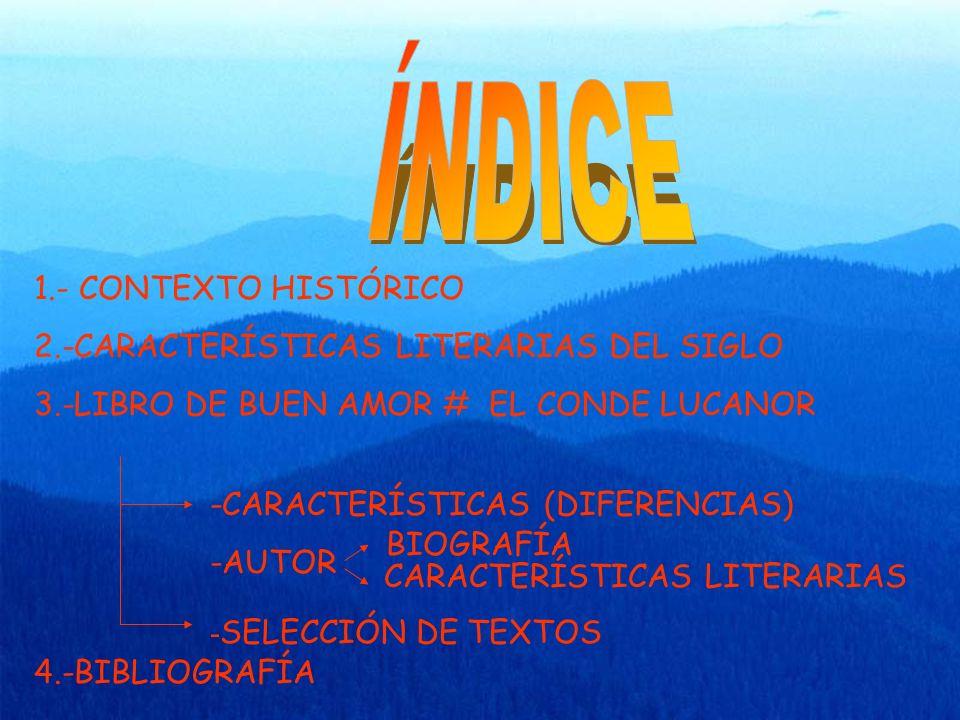 1.- CONTEXTO HISTÓRICO 2.-CARACTERÍSTICAS LITERARIAS DEL SIGLO 3.-LIBRO DE BUEN AMOR # EL CONDE LUCANOR -CARACTERÍSTICAS (DIFERENCIAS) -AUTOR BIOGRAFÍA CARACTERÍSTICAS LITERARIAS - SELECCIÓN DE TEXTOS 4.-BIBLIOGRAFÍA