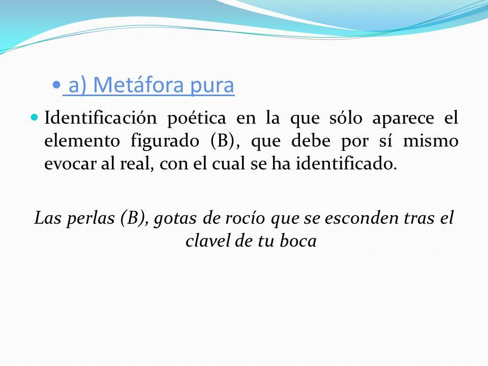 a) Metáfora pura Identificación poética en la que sólo aparece el elemento figurado (B), que debe por sí mismo evocar al real, con el cual se ha ident