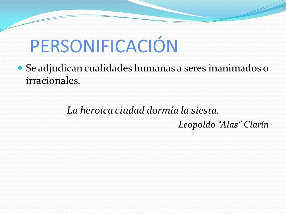 PERSONIFICACIÓN Se adjudican cualidades humanas a seres inanimados o irracionales. La heroica ciudad dormía la siesta. Leopoldo Alas Clarín