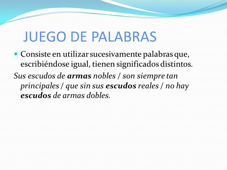 JUEGO DE PALABRAS Consiste en utilizar sucesivamente palabras que, escribiéndose igual, tienen significados distintos. Sus escudos de armas nobles / s
