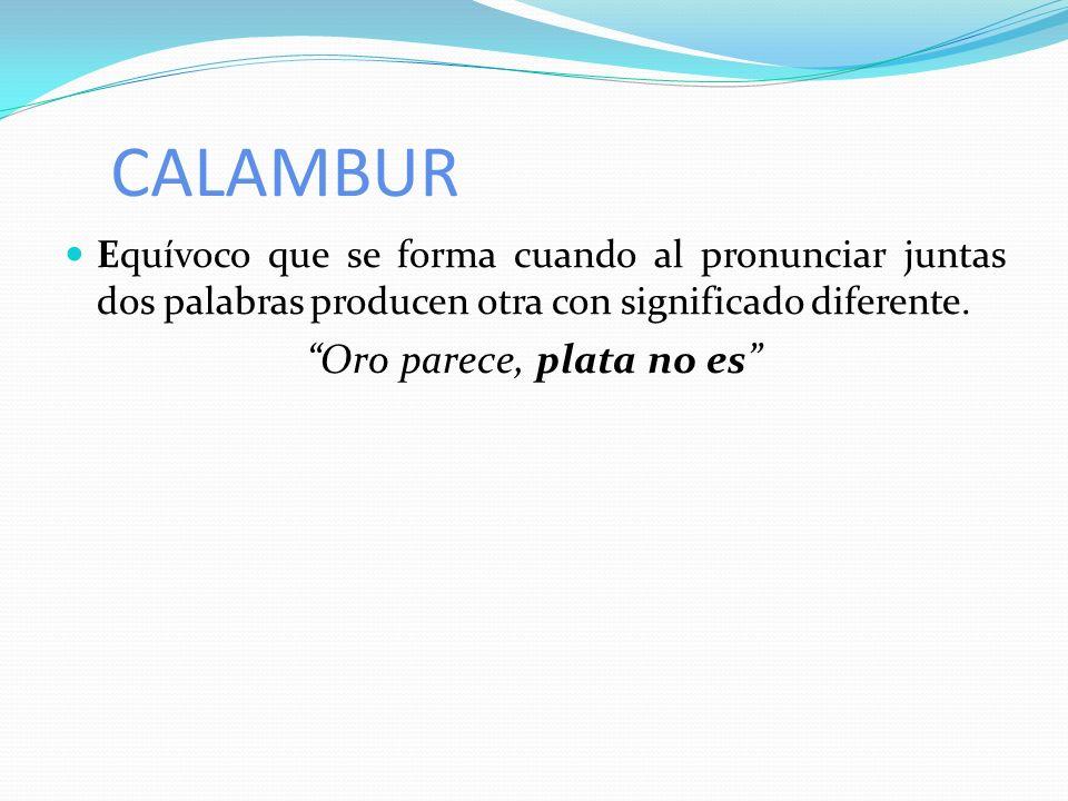 CALAMBUR Equívoco que se forma cuando al pronunciar juntas dos palabras producen otra con significado diferente. Oro parece, plata no es