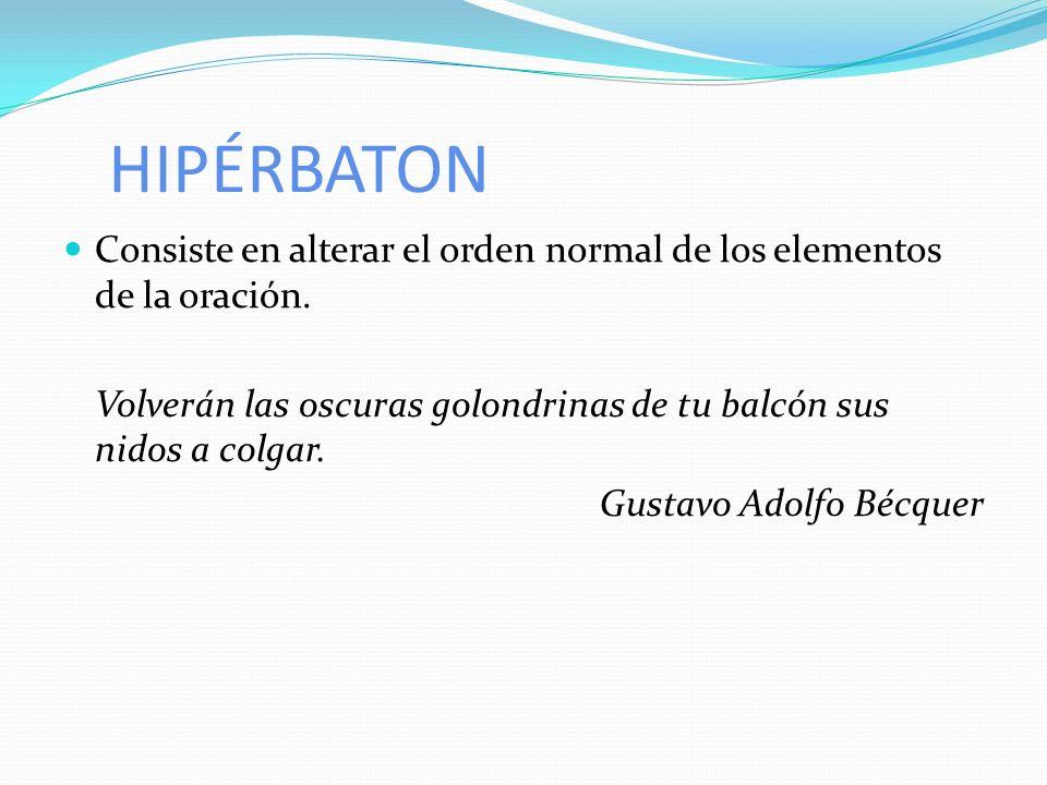 HIPÉRBATON Consiste en alterar el orden normal de los elementos de la oración. Volverán las oscuras golondrinas de tu balcón sus nidos a colgar. Gusta