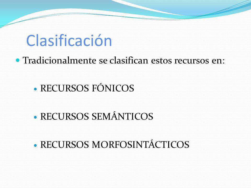 Clasificación Tradicionalmente se clasifican estos recursos en: RECURSOS FÓNICOS RECURSOS SEMÁNTICOS RECURSOS MORFOSINTÁCTICOS