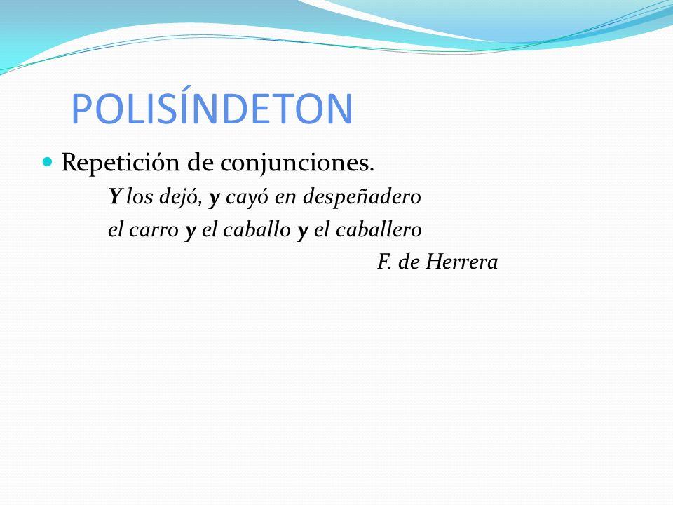 POLISÍNDETON Repetición de conjunciones. Y los dejó, y cayó en despeñadero el carro y el caballo y el caballero F. de Herrera