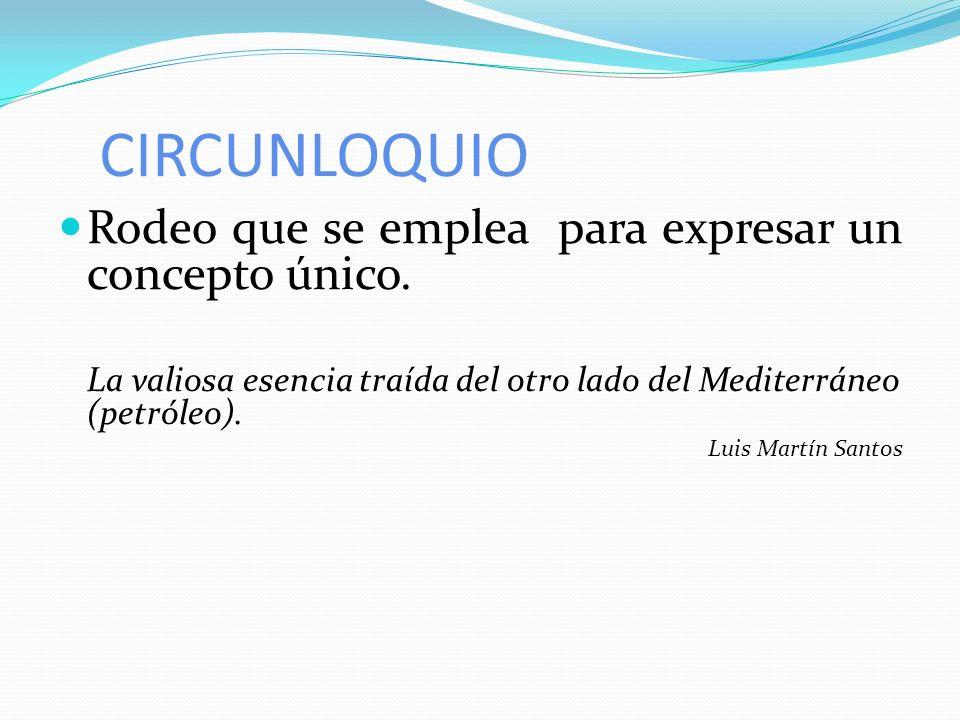 CIRCUNLOQUIO Rodeo que se emplea para expresar un concepto único. La valiosa esencia traída del otro lado del Mediterráneo (petróleo). Luis Martín San