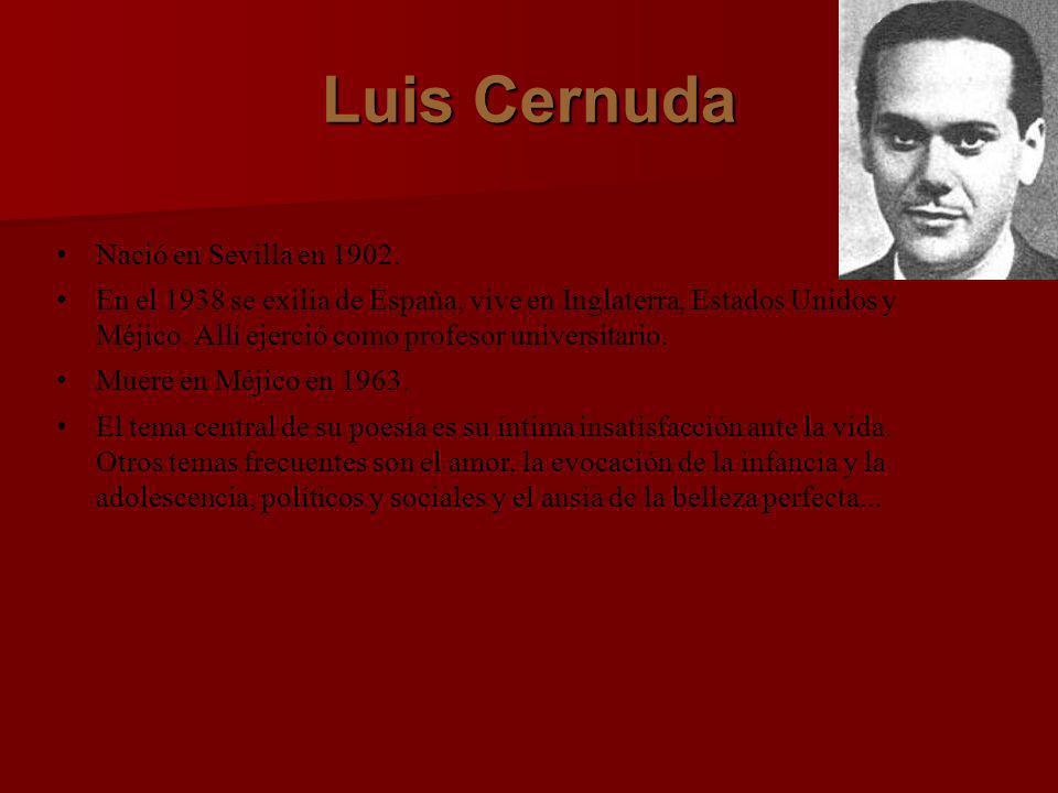 Luis Cernuda Nació en Sevilla en 1902. En el 1938 se exilia de España, vive en Inglaterra, Estados Unidos y Méjico. Allí ejerció como profesor univers