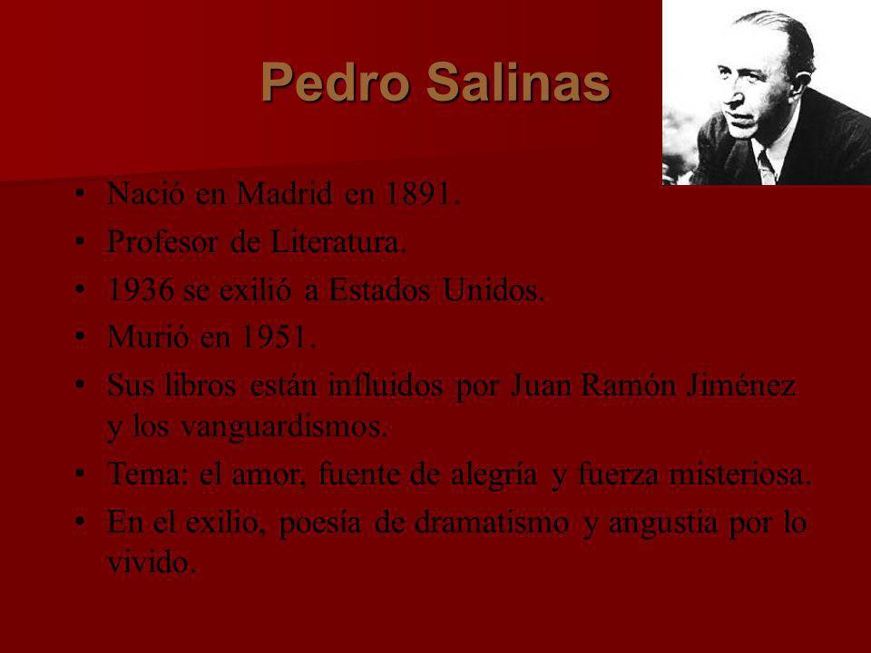 Pedro Salinas Nació en Madrid en 1891. Profesor de Literatura. 1936 se exilió a Estados Unidos. Murió en 1951. Sus libros están influidos por Juan Ram