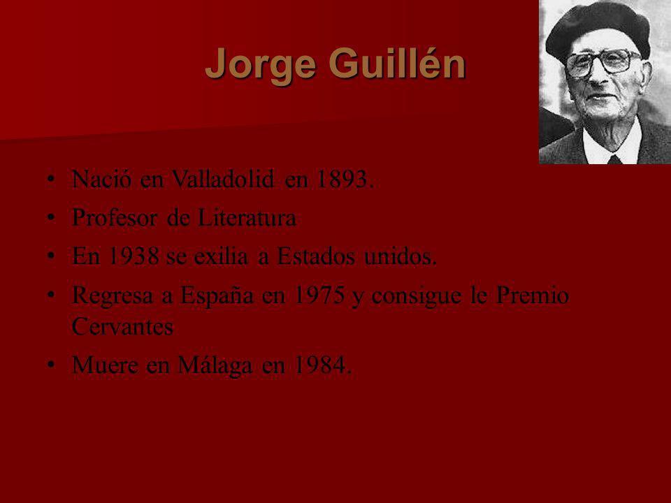 Jorge Guillén Nació en Valladolid en 1893. Profesor de Literatura En 1938 se exilia a Estados unidos. Regresa a España en 1975 y consigue le Premio Ce