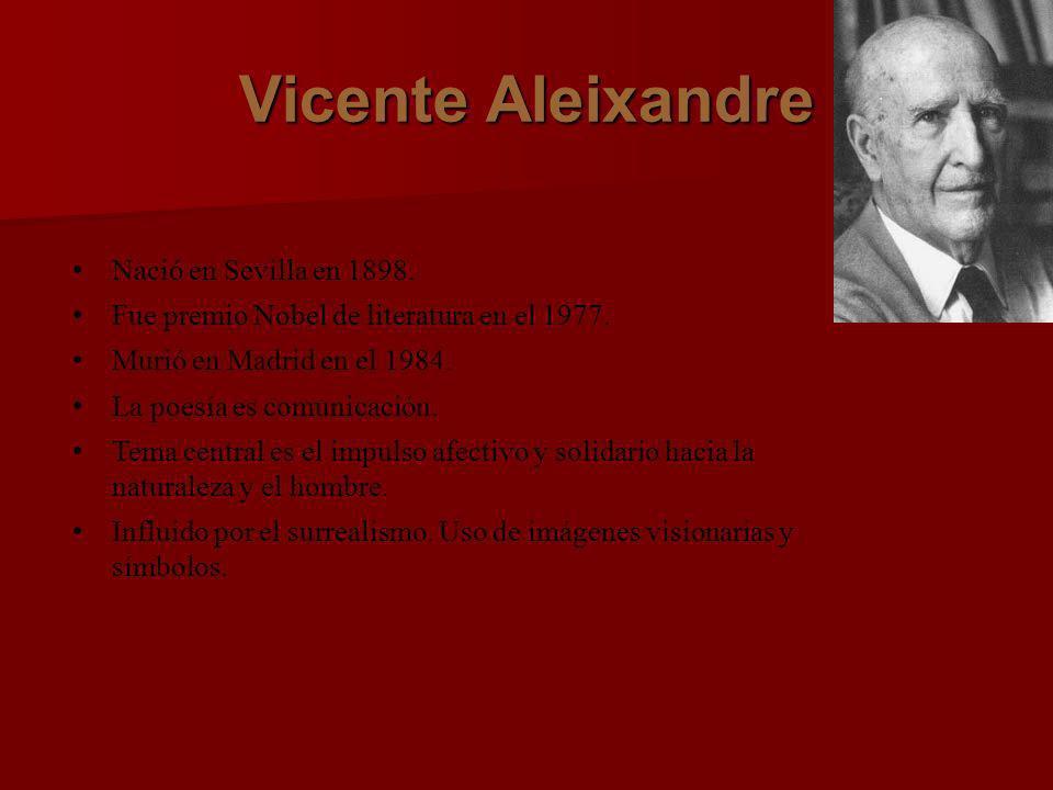 Vicente Aleixandre Nació en Sevilla en 1898. Fue premio Nobel de literatura en el 1977. Murió en Madrid en el 1984. La poesía es comunicación. Tema ce