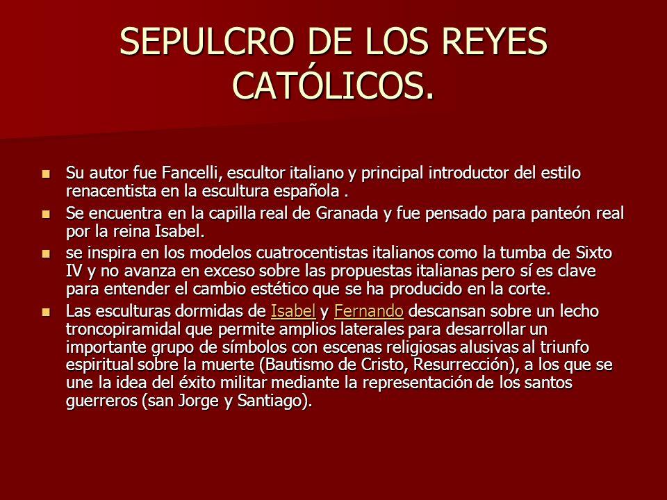 SEPULCRO DE LOS REYES CATÓLICOS. Su autor fue Fancelli, escultor italiano y principal introductor del estilo renacentista en la escultura española. Su