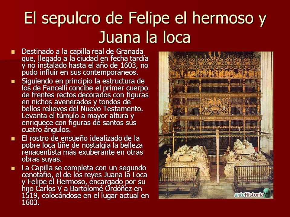 El sepulcro de Felipe el hermoso y Juana la loca Destinado a la capilla real de Granada que, llegado a la ciudad en fecha tardía y no instalado hasta