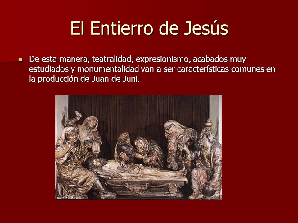 El Entierro de Jesús De esta manera, teatralidad, expresionismo, acabados muy estudiados y monumentalidad van a ser características comunes en la prod