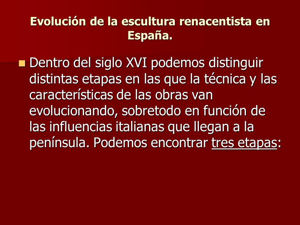 Evolución de la escultura renacentista en España. Dentro del siglo XVI podemos distinguir distintas etapas en las que la técnica y las características