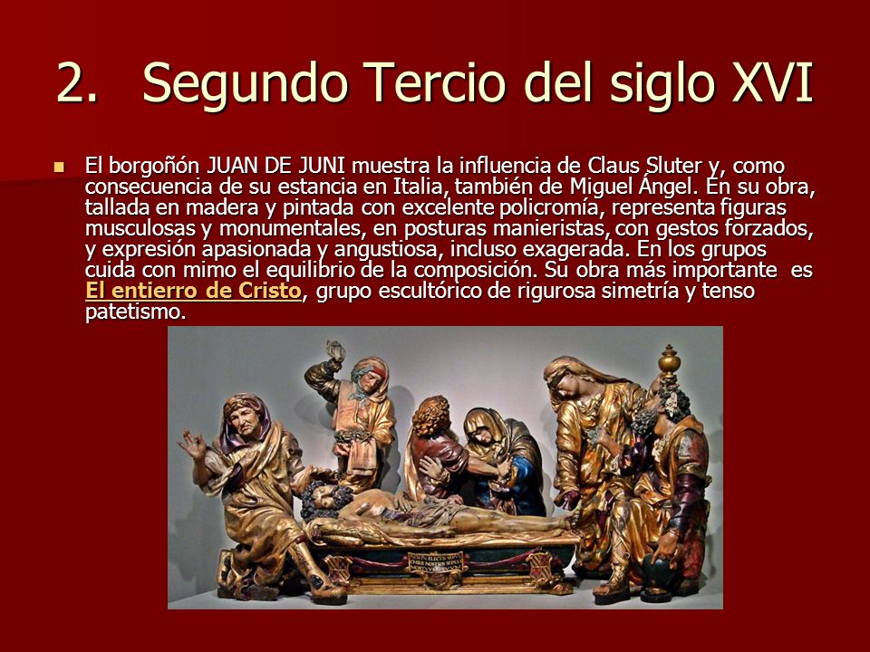 2.Segundo Tercio del siglo XVI El borgoñón JUAN DE JUNI muestra la influencia de Claus Sluter y, como consecuencia de su estancia en Italia, también d