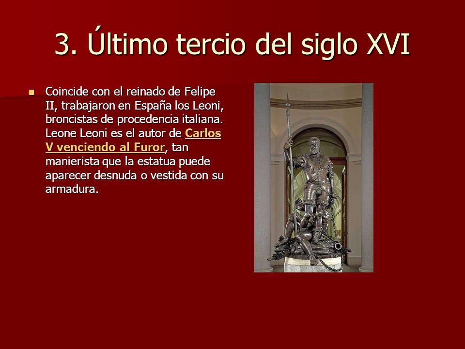3. Último tercio del siglo XVI Coincide con el reinado de Felipe II, trabajaron en España los Leoni, broncistas de procedencia italiana. Leone Leoni e