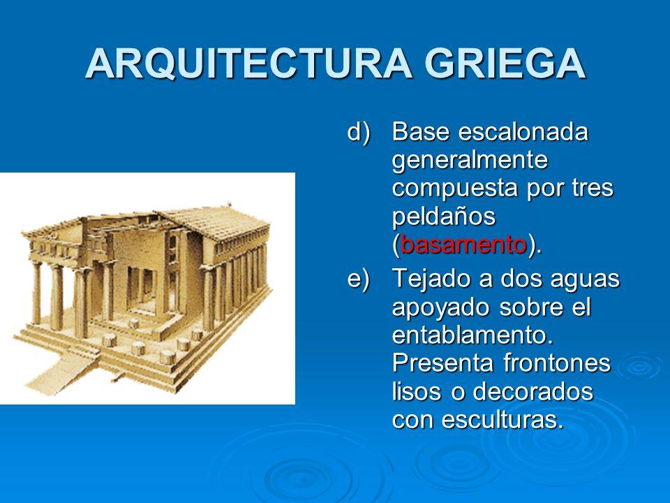 ARQUITECTURA GRIEGA d)Base escalonada generalmente compuesta por tres peldaños (basamento). e)Tejado a dos aguas apoyado sobre el entablamento. Presen