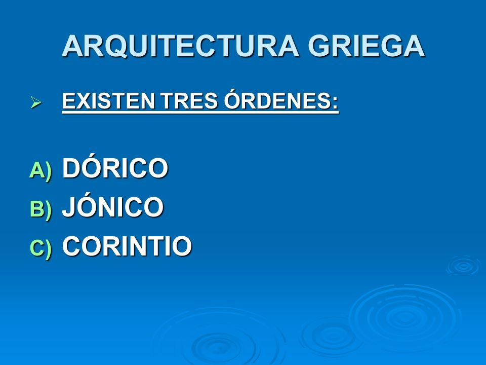ARQUITECTURA GRIEGA EXISTEN TRES ÓRDENES: EXISTEN TRES ÓRDENES: A) DÓRICO B) JÓNICO C) CORINTIO