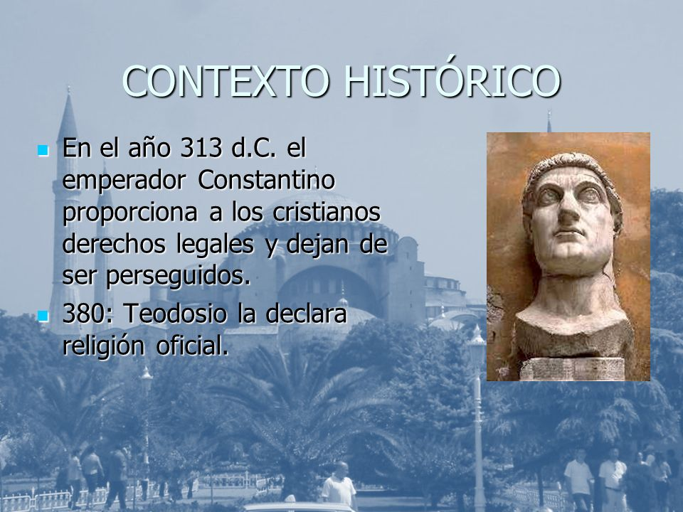 CONTEXTO HISTÓRICO En el año 313 d.C. el emperador Constantino proporciona a los cristianos derechos legales y dejan de ser perseguidos. En el año 313