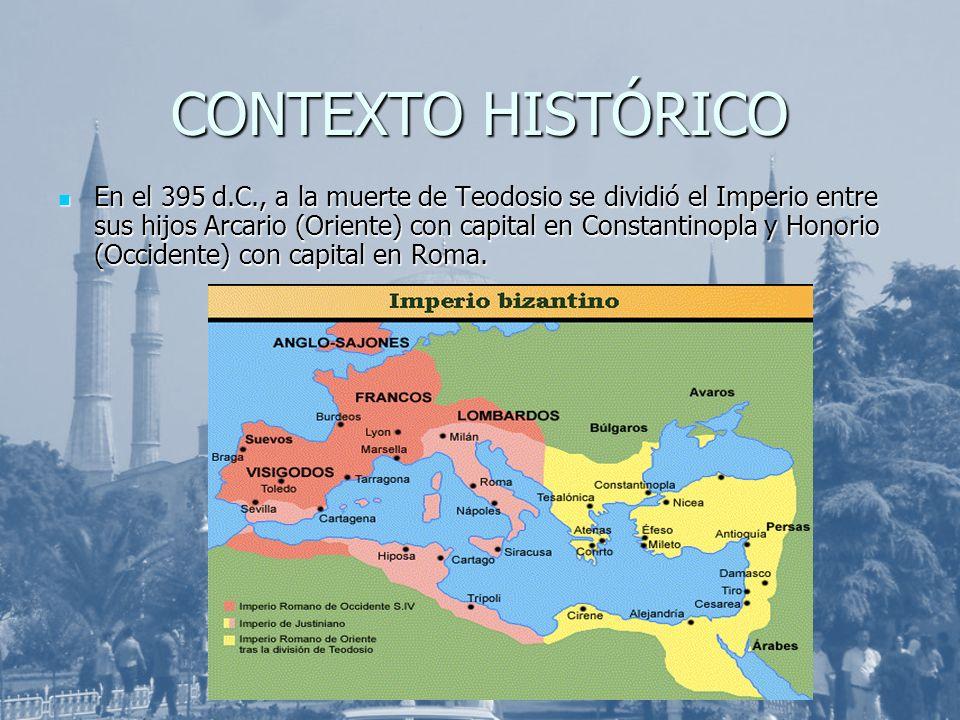CONTEXTO HISTÓRICO En el 395 d.C., a la muerte de Teodosio se dividió el Imperio entre sus hijos Arcario (Oriente) con capital en Constantinopla y Hon