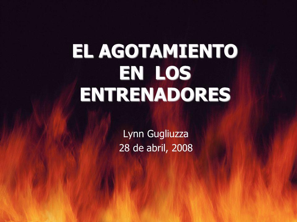 EL AGOTAMIENTO EN LOS ENTRENADORES Lynn Gugliuzza 28 de abril, 2008
