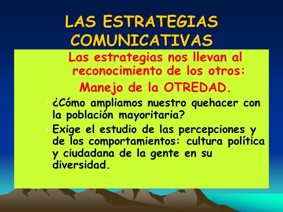 LAS ESTRATEGIAS COMUNICATIVAS Las estrategias nos llevan al reconocimiento de los otros: Manejo de la OTREDAD. ¿Cómo ampliamos nuestro quehacer con la