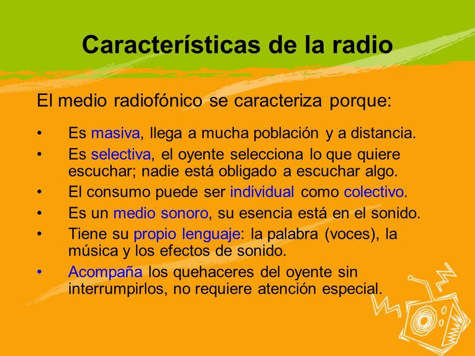 Características de la radio El medio radiofónico se caracteriza porque: Es masiva, llega a mucha población y a distancia. Es selectiva, el oyente sele