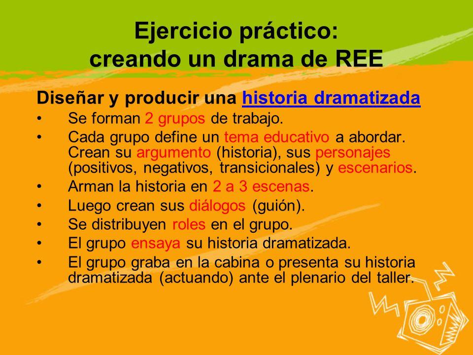 Ejercicio práctico: creando un drama de REE Diseñar y producir una historia dramatizada Se forman 2 grupos de trabajo. Cada grupo define un tema educa