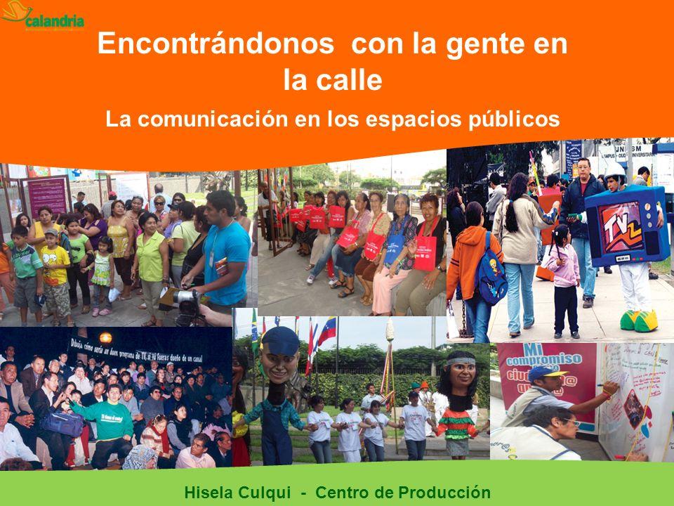 Encontrándonos con la gente en la calle La comunicación en los espacios públicos Hisela Culqui - Centro de Producción