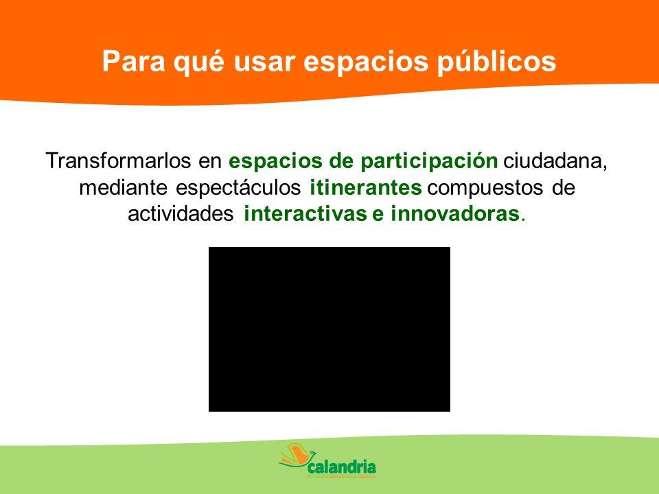 Para qué usar espacios públicos Transformarlos en espacios de participación ciudadana, mediante espectáculos itinerantes compuestos de actividades int