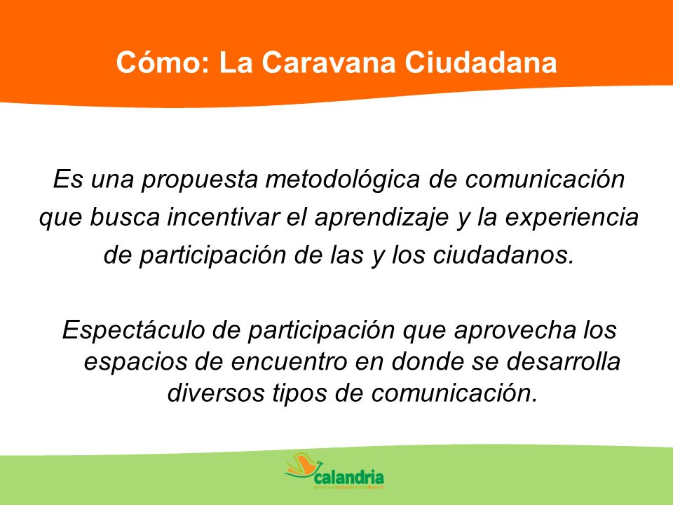 Cómo: La Caravana Ciudadana Es una propuesta metodológica de comunicación que busca incentivar el aprendizaje y la experiencia de participación de las