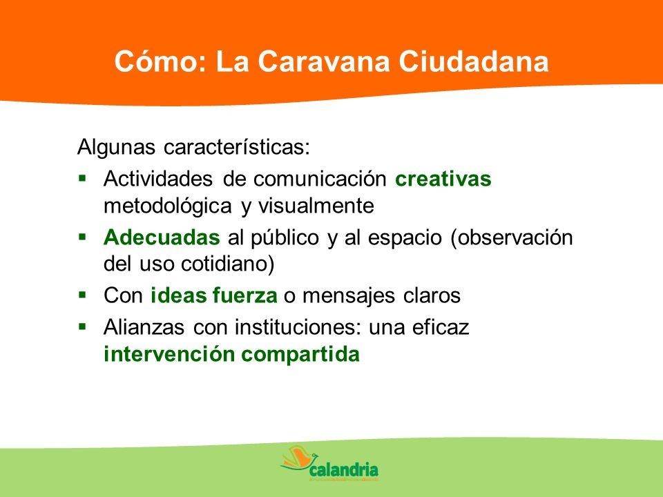 Cómo: La Caravana Ciudadana Algunas características: Actividades de comunicación creativas metodológica y visualmente Adecuadas al público y al espaci